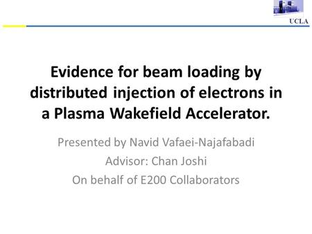 UCLA Evidence for beam loading by distributed injection of electrons in a Plasma Wakefield Accelerator. Presented by Navid Vafaei-Najafabadi Advisor: Chan.