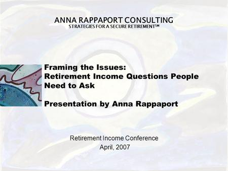 ANNA RAPPAPORT CONSULTING STRATEGIES FOR A SECURE RETIREMENT SM Framing the Issues: Retirement Income Questions People Need to Ask Presentation by Anna.