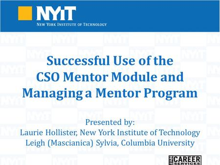 Successful Use of the CSO Mentor Module and Managing a Mentor Program Presented by: Laurie Hollister, New York Institute of Technology Leigh (Mascianica)