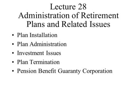 Lecture 28 Administration of Retirement Plans and Related Issues Plan Installation Plan Administration Investment Issues Plan Termination Pension Benefit.