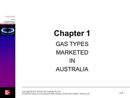 1-1 Chapter 1 GAS TYPES MARKETED IN AUSTRALIA Copyright  2010 McGraw-Hill Australia Pty Ltd PowerPoint slides to accompany Puffett, Hossack, Stone, Burn.