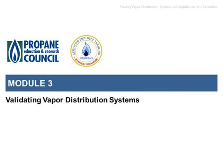 Placing Vapor Distribution Systems and Appliances into Operation MODULE 3 Validating Vapor Distribution Systems.