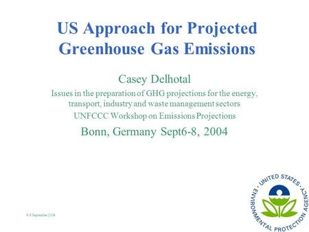 6-8 September 2004 US Approach for Projected Greenhouse Gas Emissions Casey Delhotal Issues in the preparation of GHG projections for the energy, transport,