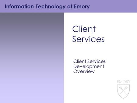 Information Technology at Emory Client Services Client Services Development Overview.