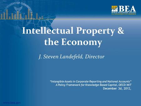 "Www.bea.gov Intellectual Property & the Economy J. Steven Landefeld, Director ""Intangible Assets in Corporate Reporting and National Accounts"" A Policy."