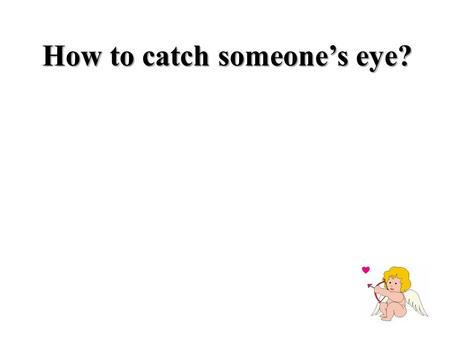 How to catch someone's eye?. Which activities do you think will better work on girls? And which on boys? Get a baby-sitting his/her little sister five.