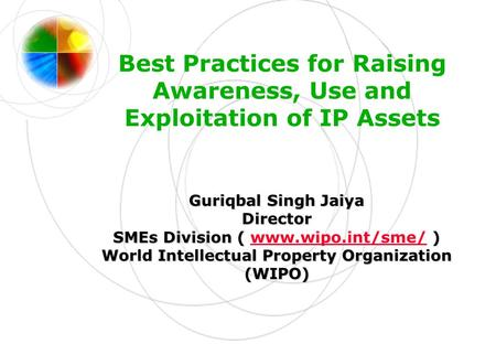 Best Practices for Raising Awareness, Use and Exploitation of IP Assets Guriqbal Singh Jaiya Director SMEs Division ( ) SMEs Division ( www.wipo.int/sme/