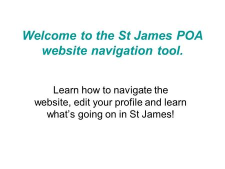 Welcome to the St James POA website navigation tool. Learn how to navigate the website, edit your profile and learn what's going on in St James!