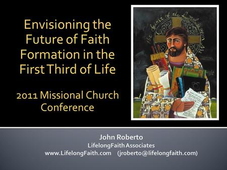 Envisioning the Future of Faith Formation in the First Third of Life 2011 Missional Church Conference.