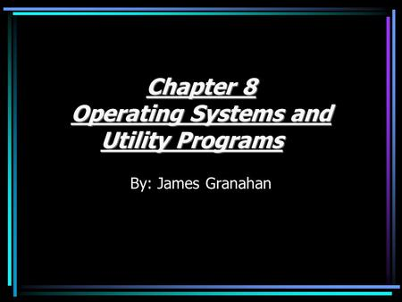 Chapter 8 Operating Systems and Utility Programs By: James Granahan.