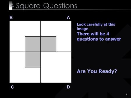 1 4 Square Questions B A D C Look carefully at this image There will be 4 questions to answer Are You Ready?