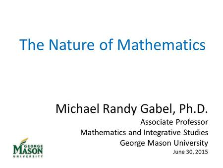 The Nature of Mathematics Michael Randy Gabel, Ph.D. Associate Professor Mathematics and Integrative Studies George Mason University June 30, 2015.