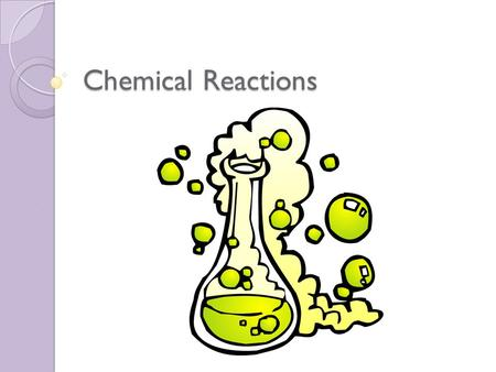 Chemical Reactions. Chemical Equation Describes what you had before and then after the change Reactants: substances that undergo change Products: new.