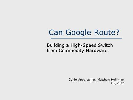 Can Google Route? Building a High-Speed Switch from Commodity Hardware Guido Appenzeller, Matthew Holliman Q2/2002.