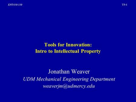 T5-1ENT450-550 Tools for Innovation: Intro to Intellectual Property Jonathan Weaver UDM Mechanical Engineering Department