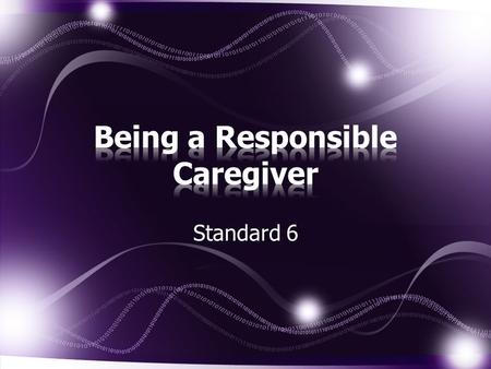 Standard 6. Name possible caregivers for children. List characteristics of a responsible caregiver. Describe the responsibilities of caregivers. continued.