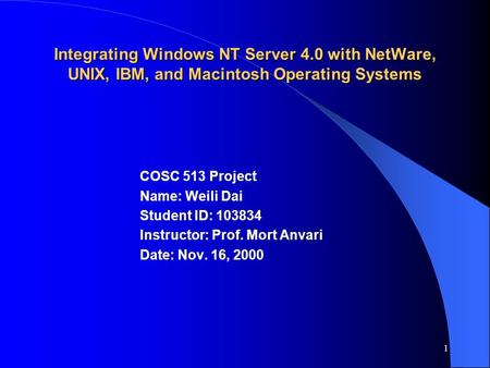 1 Integrating Windows NT Server 4.0 with NetWare, UNIX, IBM, and Macintosh Operating Systems COSC 513 Project Name: Weili Dai Student ID: 103834 Instructor: