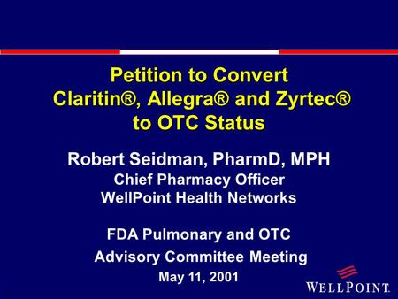 1 Petition to Convert Claritin®, Allegra® and Zyrtec® to OTC Status Robert Seidman, PharmD, MPH Chief Pharmacy Officer WellPoint Health Networks FDA Pulmonary.
