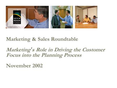 Marketing & Sales Roundtable Marketing ' s Role in Driving the Customer Focus into the Planning Process November 2002.