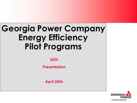 Georgia Power Company Energy Efficiency Pilot Programs SEES Presentation April 2006.