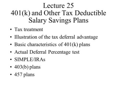 Lecture 25 401(k) and Other Tax Deductible Salary Savings Plans Tax treatment Illustration of the tax deferral advantage Basic characteristics of 401(k)