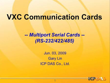 1 VXC Communication Cards Jun. 03, 2009 Gary Lin ICP DAS Co., Ltd. -- Multiport Serial Cards -- (RS-232/422/485)