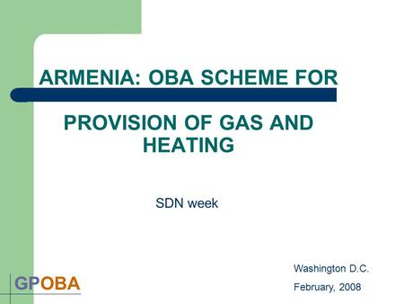 ARMENIA: OBA SCHEME FOR PROVISION OF GAS AND HEATING GPOBA SDN week Washington D.C. February, 2008.