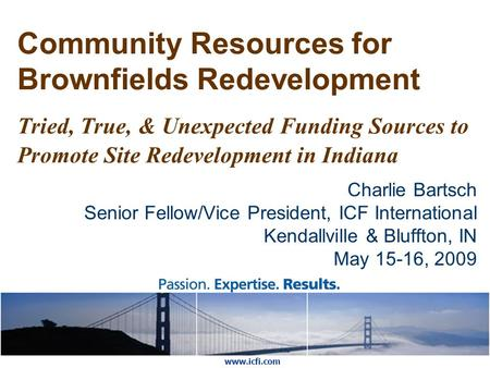 Community Resources for Brownfields Redevelopment Tried, True, & Unexpected Funding Sources to Promote Site Redevelopment in Indiana Charlie Bartsch Senior.