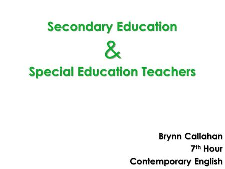 Secondary Education & Special Education Teachers Brynn Callahan 7 th Hour Contemporary English.