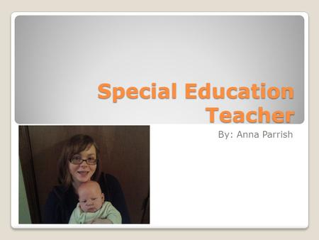 Special Education Teacher By: Anna Parrish. Introduction Children who have special needs don't learn as fast as average children. So to give them extra.