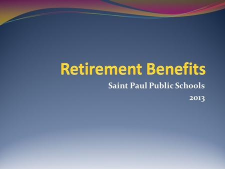 Saint Paul Public Schools 2013. The retirement process is different for each individual. However, in this presentation we present a broad overview of.