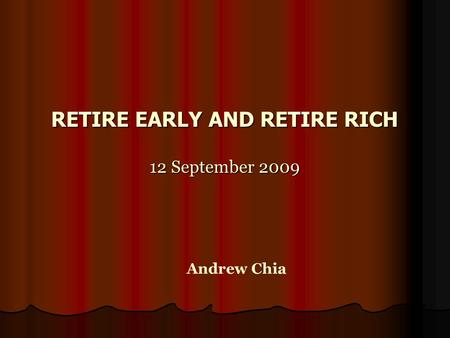 RETIRE EARLY AND RETIRE RICH 12 September 2009 Andrew Chia.