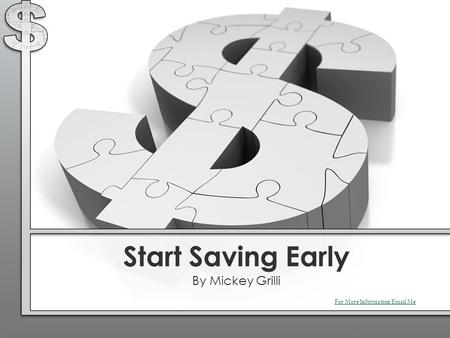Start Saving Early By Mickey Grilli For More Information Email Me.