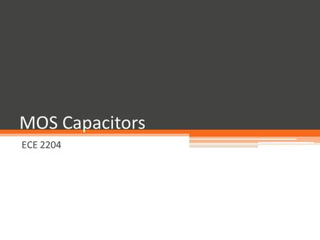 MOS Capacitors ECE 2204. Some Classes of Field Effect Transistors Metal-Oxide-Semiconductor Field Effect Transistor ▫ MOSFET, which will be the type that.