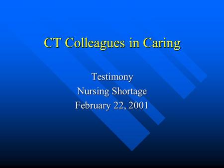 CT Colleagues in Caring Testimony Nursing Shortage February 22, 2001.