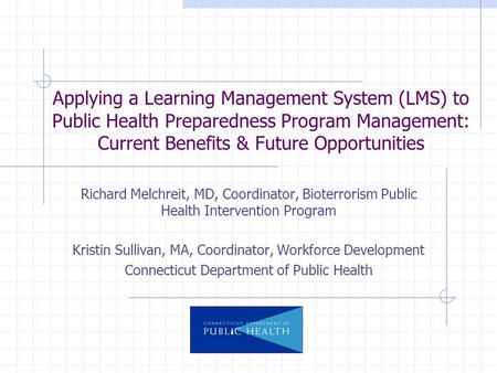 Applying a Learning Management System (LMS) to Public Health Preparedness Program Management: Current Benefits & Future Opportunities Richard Melchreit,