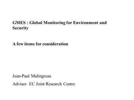 GMES : Global Monitoring for Environment and Security A few items for consideration Jean-Paul Malingreau Adviser- EC Joint Research Centre.