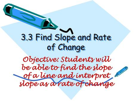 3.3 Find Slope and Rate of Change Objective: Students will be able to find the slope of a line and interpret slope as a rate of change.