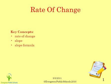 9/9/2011 ©Evergreen Public Schools 2010 1 Rate Of Change Key Concepts : rate of change slope slope formula.
