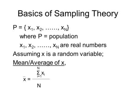 Basics of Sampling Theory P = { x 1, x 2, ……, x N } where P = population x 1, x 2, ……, x N are real numbers Assuming x is a random variable; Mean/Average.