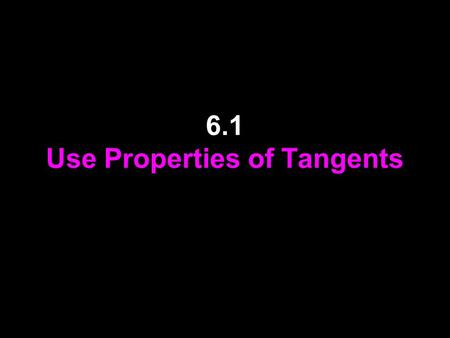 6.1 Use Properties of Tangents. Vocabulary A circle is the set of all points in a plane that are equidistant from a given point called the center of the.