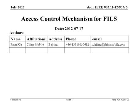 Doc.: IEEE 802.11-12/933r6 Submission July 2012 Fang Xie (CMCC)Slide 1 Access Control Mechanism for FILS Date: 2012-07-17 Authors: NameAffiliationsAddressPhoneemail.