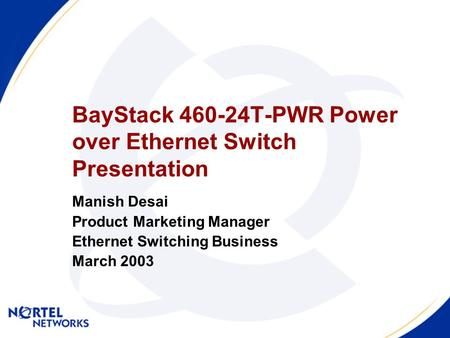 BayStack 460-24T-PWR Power over Ethernet Switch Presentation Manish Desai Product Marketing Manager Ethernet Switching Business March 2003.