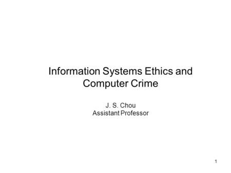 1 Information Systems Ethics and Computer Crime J. S. Chou Assistant Professor.