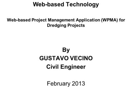 Web-based Technology Web-based Project Management Application (WPMA) for Dredging Projects By GUSTAVO VECINO Civil Engineer February 2013.