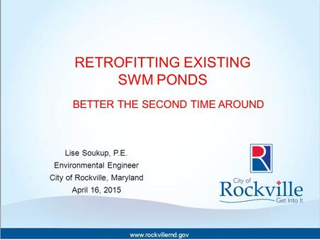 Www.rockvillemd.gov RETROFITTING EXISTING SWM PONDS BETTER THE SECOND TIME AROUND Lise Soukup, P.E. Environmental Engineer City of Rockville, Maryland.
