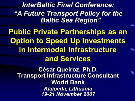 Public Private Partnerships as an Option to Speed Up Investments in Intermodal Infrastructure and Services César Queiroz, Ph.D. Transport Infrastructure.