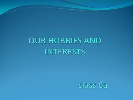 OUR HOBBIES AND INTERESTS class 6a