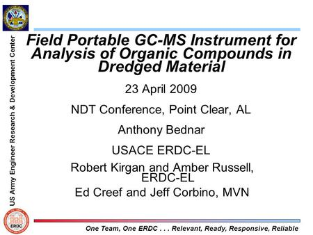 US Army Engineer Research & Development Center One Team, One ERDC... Relevant, Ready, Responsive, Reliable Field Portable GC-MS Instrument for Analysis.