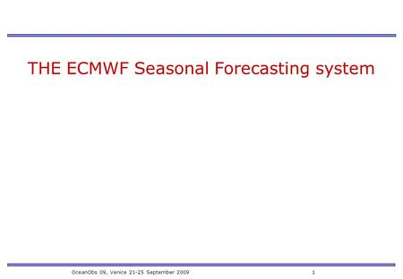 OceanObs 09, Venice 21-25 September 2009 1 THE ECMWF Seasonal Forecasting system.
